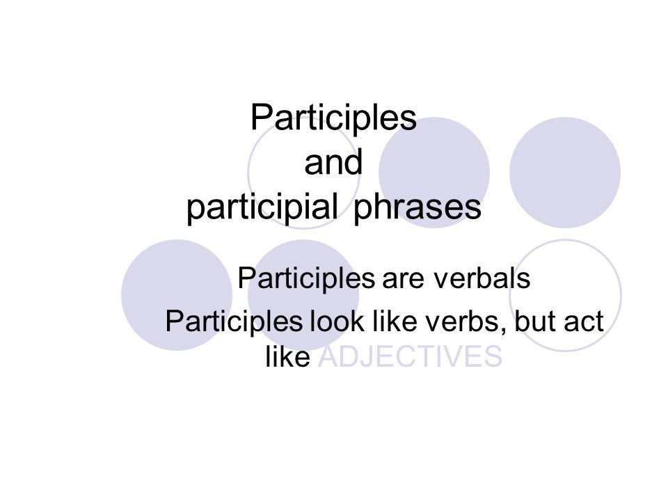 Participles and participial phrases Participles are verbals Participles look like verbs, but act like ADJECTIVES