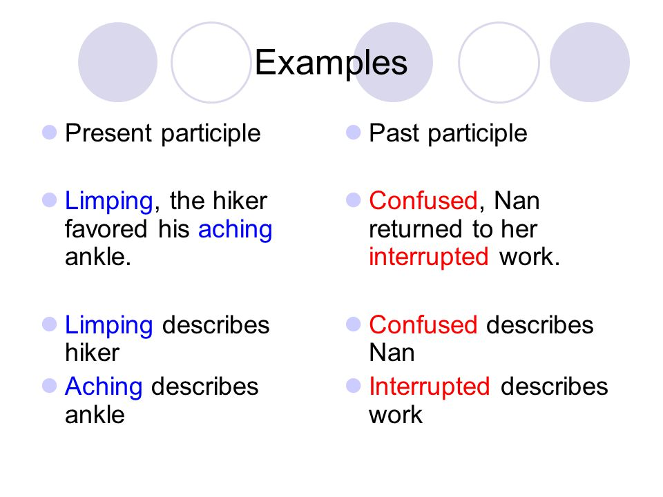 Examples Present participle Limping, the hiker favored his aching ankle. Limping describes hiker Aching describes ankle Past participle Confused, Nan