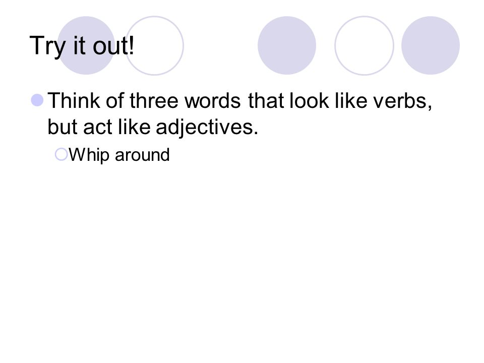 Try it out! Think of three words that look like verbs, but act like adjectives.  Whip around