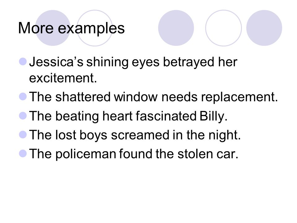 More examples Jessica's shining eyes betrayed her excitement. The shattered window needs replacement. The beating heart fascinated Billy. The lost boy