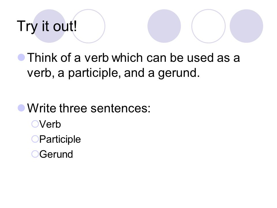 Try it out! Think of a verb which can be used as a verb, a participle, and a gerund. Write three sentences:  Verb  Participle  Gerund