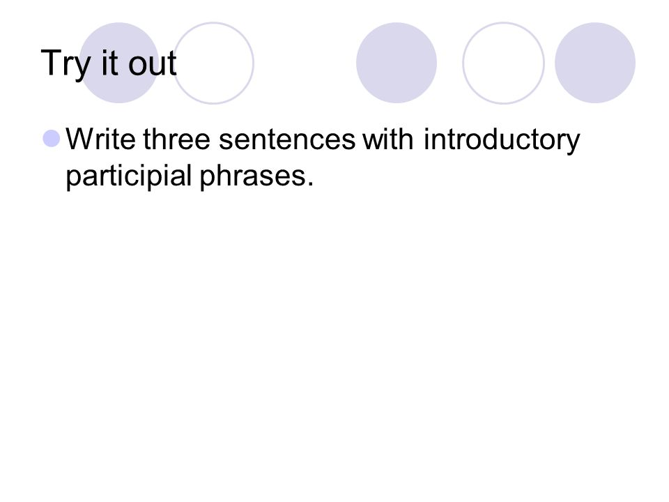 Try it out Write three sentences with introductory participial phrases.