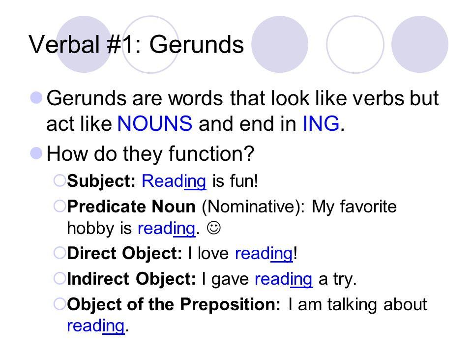 Verbal #1: Gerunds Gerunds are words that look like verbs but act like NOUNS and end in ING. How do they function?  Subject: Reading is fun!  Predic