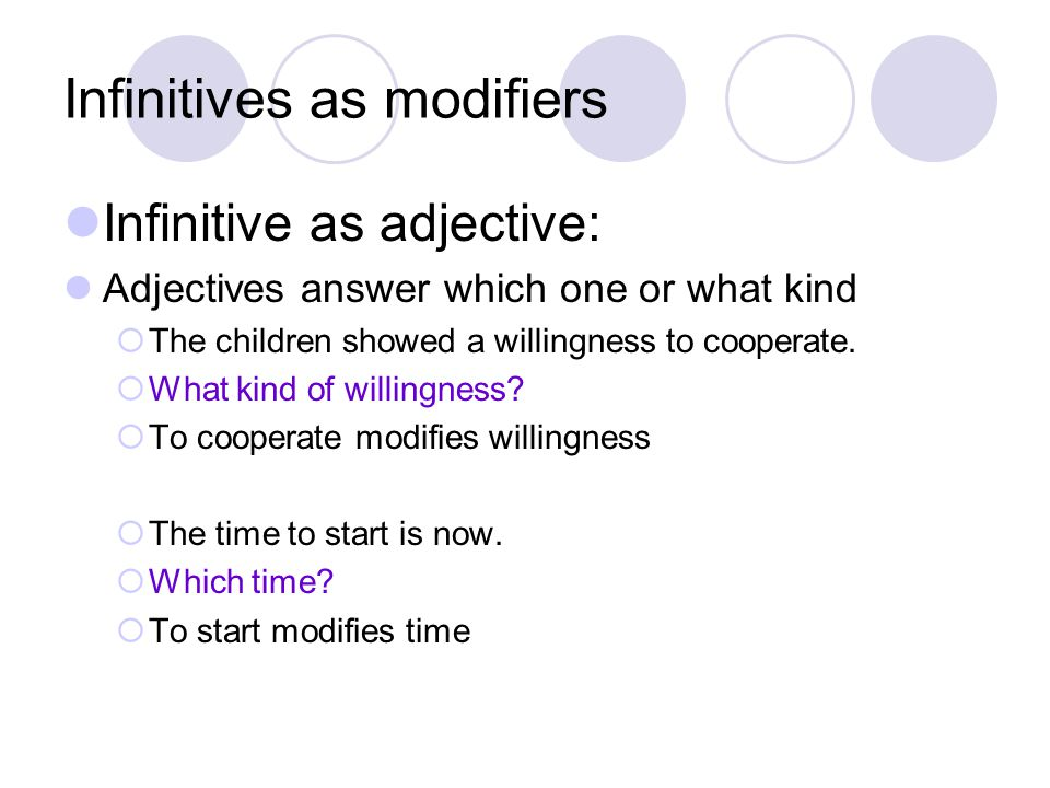 Infinitives as modifiers Infinitive as adjective: Adjectives answer which one or what kind  The children showed a willingness to cooperate.
