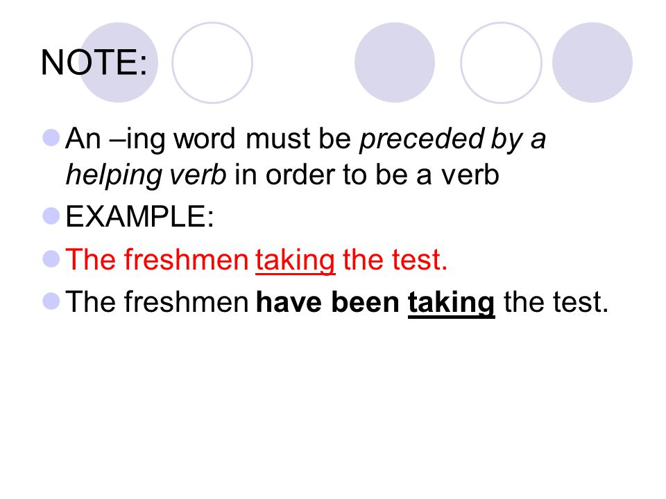 NOTE: An –ing word must be preceded by a helping verb in order to be a verb EXAMPLE: The freshmen taking the test.
