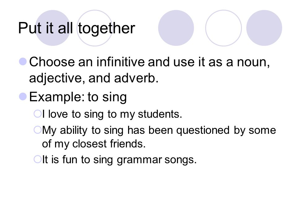 Put it all together Choose an infinitive and use it as a noun, adjective, and adverb. Example: to sing  I love to sing to my students.  My ability t