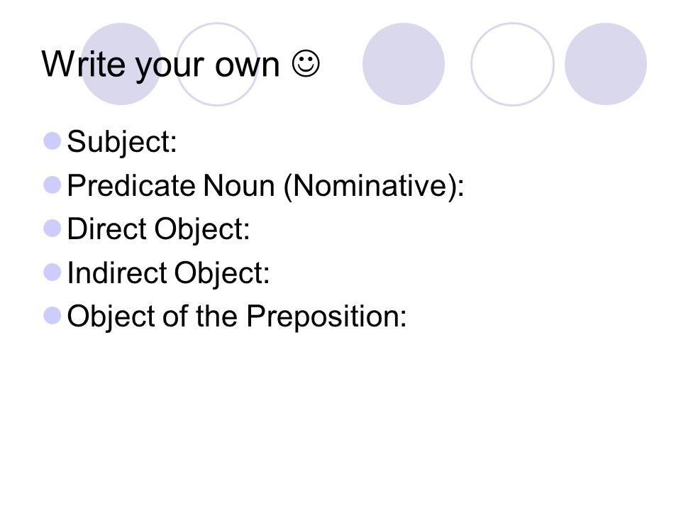 Write your own Subject: Predicate Noun (Nominative): Direct Object: Indirect Object: Object of the Preposition: