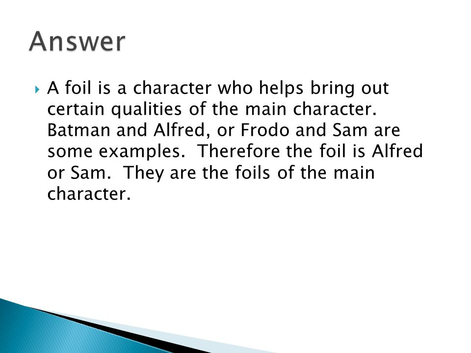  A foil is a character who helps bring out certain qualities of the main character.