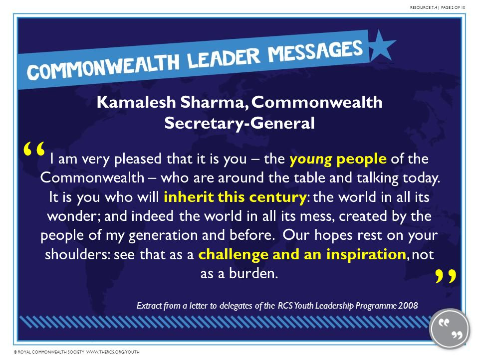 © ROYAL COMMONWEALTH SOCIETY WWW.THERCS.ORG/YOUTH Kamalesh Sharma, Commonwealth Secretary-General I am very pleased that it is you – the young people of the Commonwealth – who are around the table and talking today.