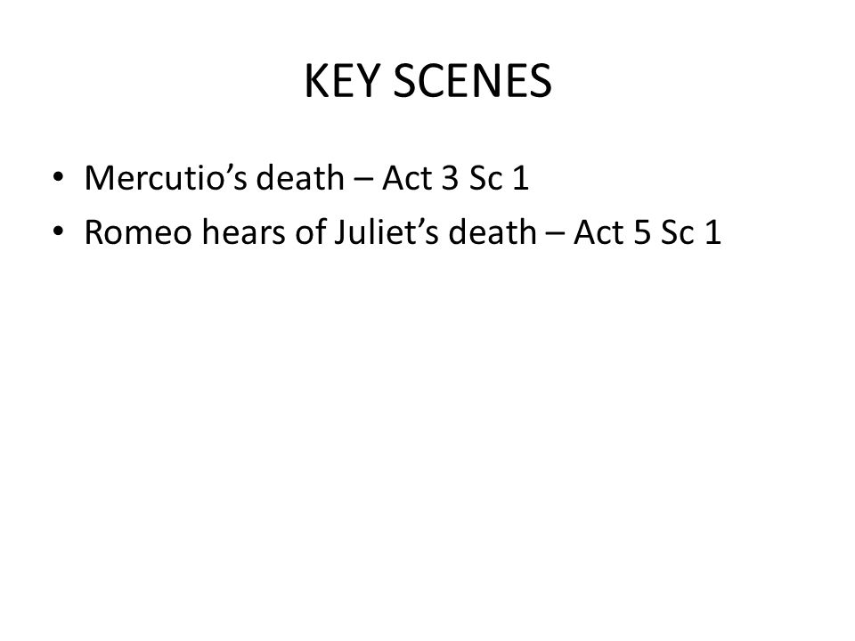 KEY SCENES Mercutio's death – Act 3 Sc 1 Romeo hears of Juliet's death – Act 5 Sc 1