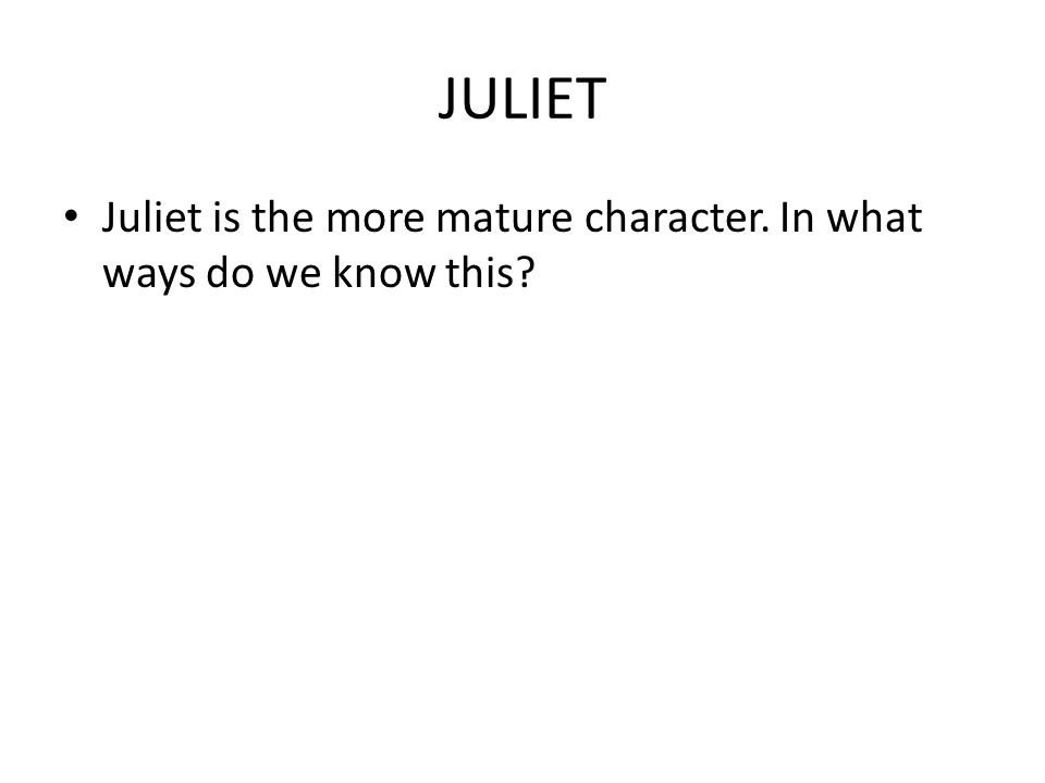 JULIET Juliet is the more mature character. In what ways do we know this?