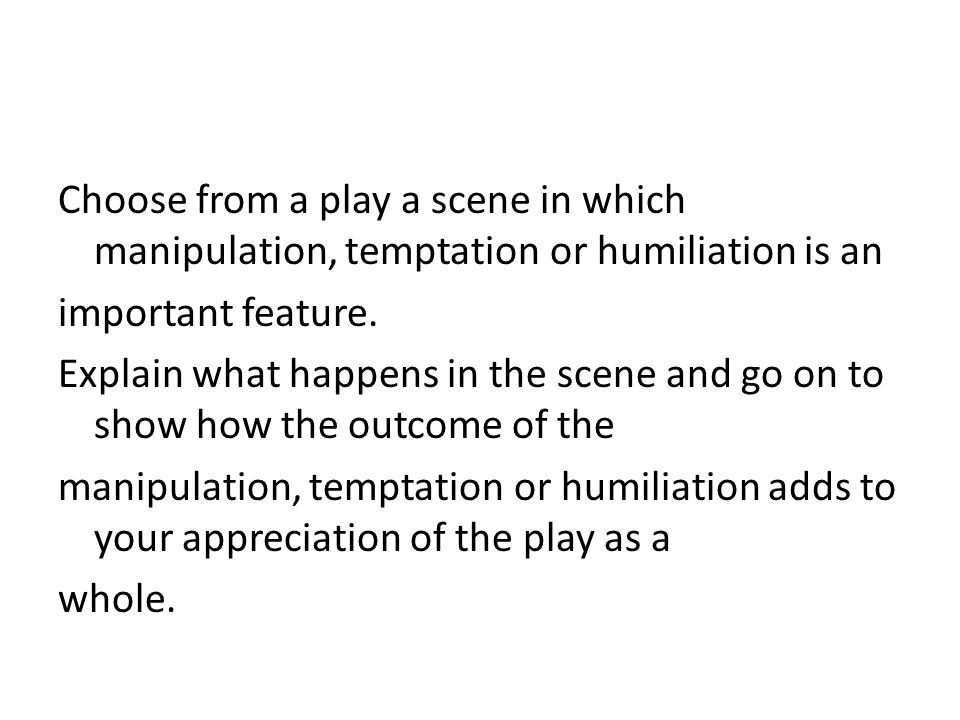 Choose from a play a scene in which manipulation, temptation or humiliation is an important feature. Explain what happens in the scene and go on to sh