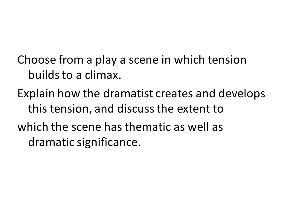 Choose from a play a scene in which tension builds to a climax. Explain how the dramatist creates and develops this tension, and discuss the extent to