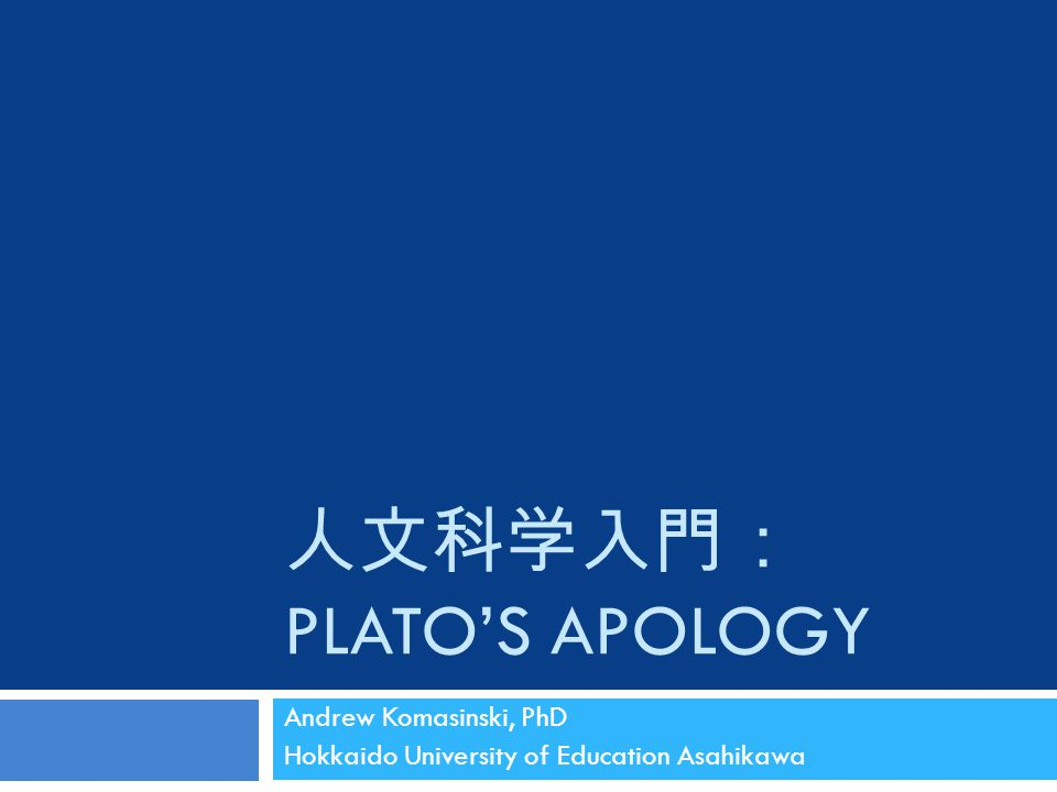 人文科学入門: PLATO'S APOLOGY Andrew Komasinski, PhD Hokkaido University of Education Asahikawa
