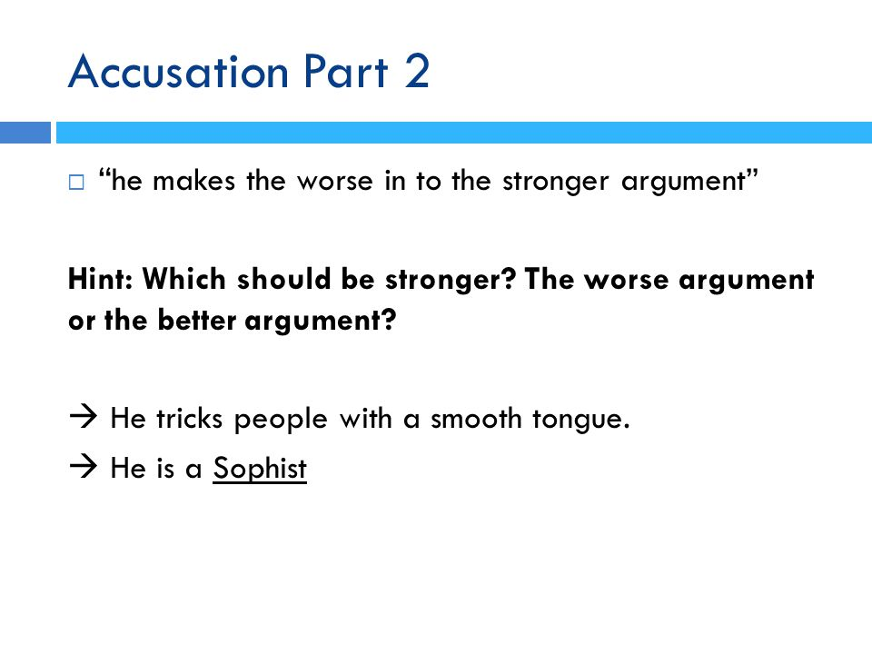 Accusation Part 2  he makes the worse in to the stronger argument Hint: Which should be stronger.