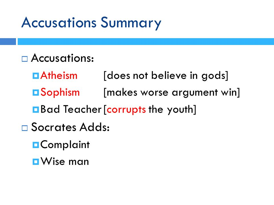 Accusations Summary  Accusations:  Atheism[does not believe in gods]  Sophism [makes worse argument win]  Bad Teacher[corrupts the youth]  Socrates Adds:  Complaint  Wise man
