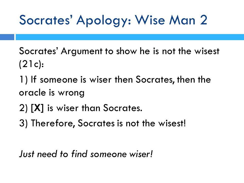 Socrates' Apology: Wise Man 2 Socrates' Argument to show he is not the wisest (21c): 1) If someone is wiser then Socrates, then the oracle is wrong 2) [X] is wiser than Socrates.