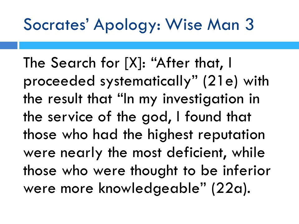 Socrates' Apology: Wise Man 3 The Search for [X]: After that, I proceeded systematically (21e) with the result that In my investigation in the service of the god, I found that those who had the highest reputation were nearly the most deficient, while those who were thought to be inferior were more knowledgeable (22a).