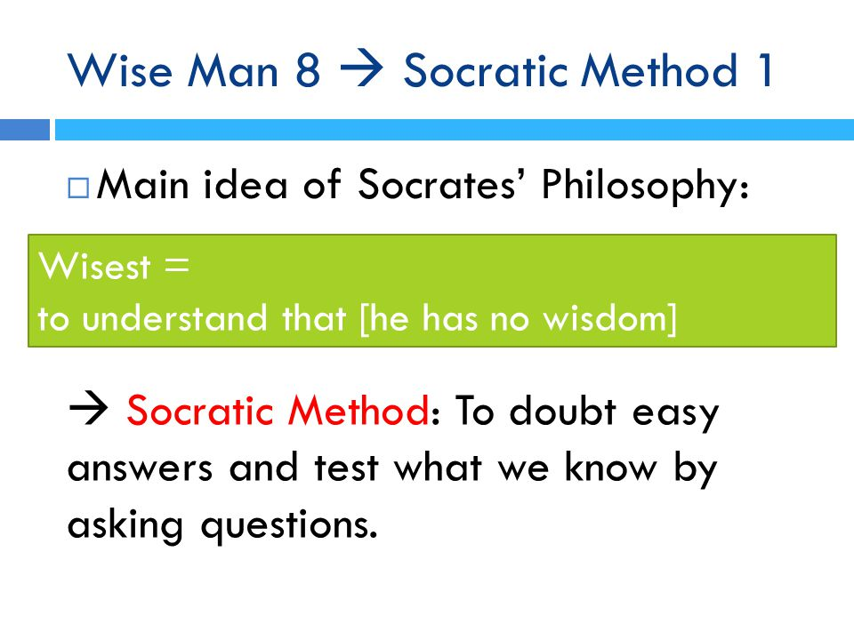 Wise Man 8  Socratic Method 1  Main idea of Socrates' Philosophy: Wisest = to understand that [he has no wisdom]  Socratic Method: To doubt easy answers and test what we know by asking questions.