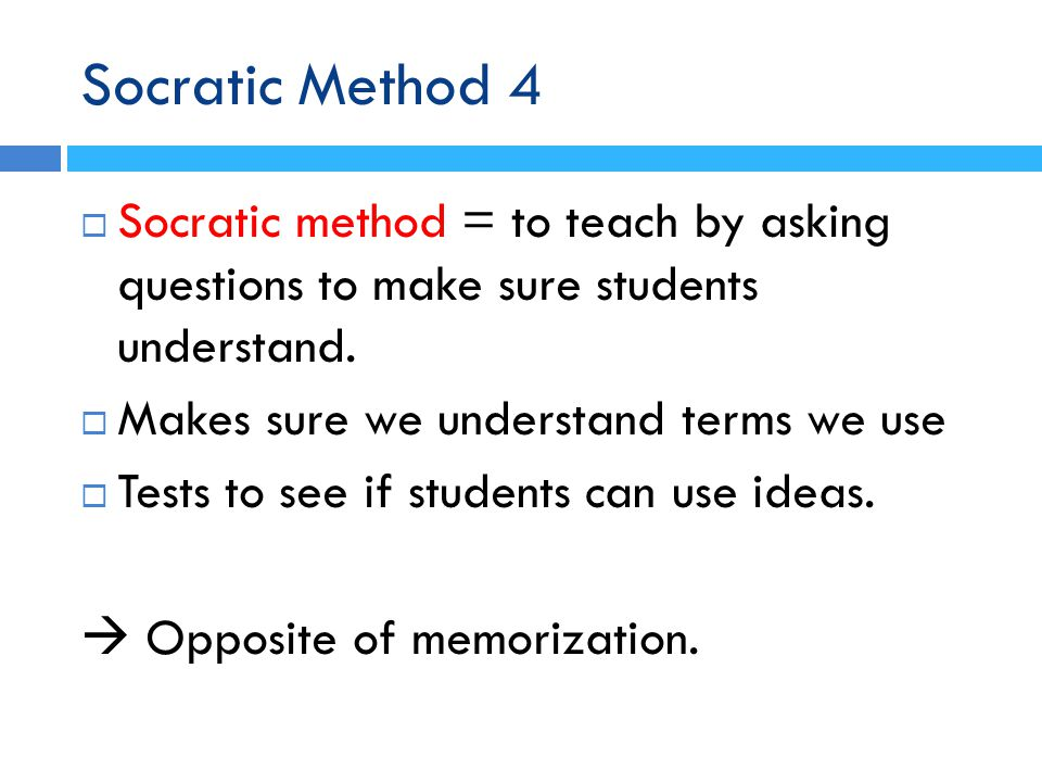 Socratic Method 4  Socratic method = to teach by asking questions to make sure students understand.