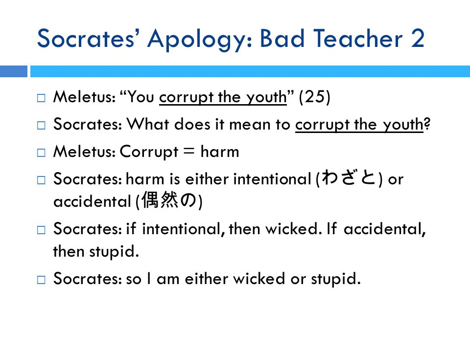 Socrates' Apology: Bad Teacher 2  Meletus: You corrupt the youth (25)  Socrates: What does it mean to corrupt the youth.