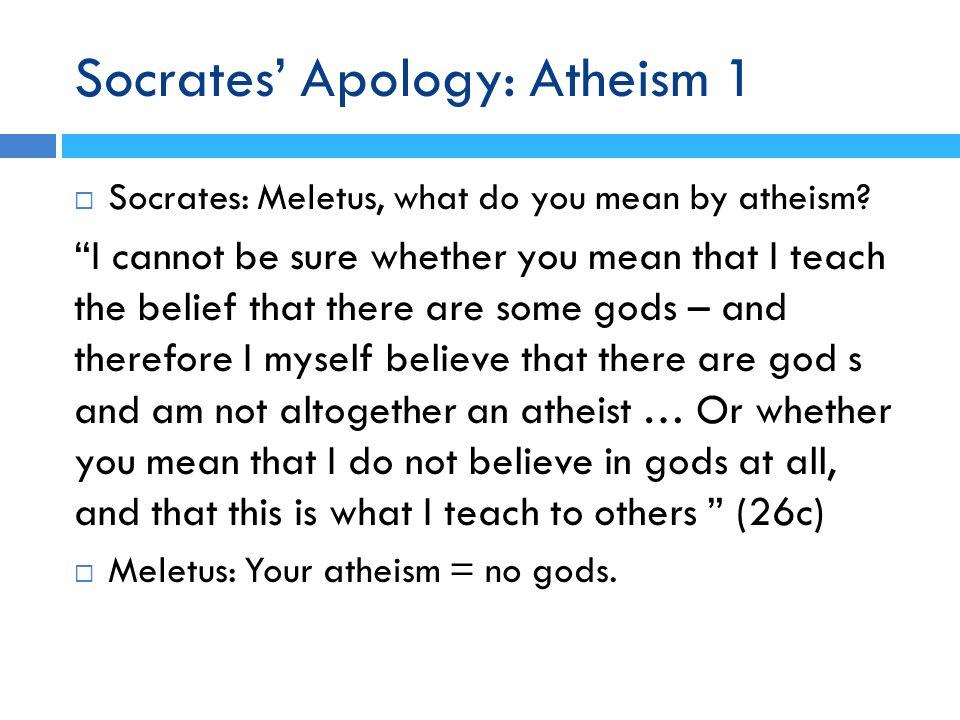 Socrates' Apology: Atheism 1  Socrates: Meletus, what do you mean by atheism.