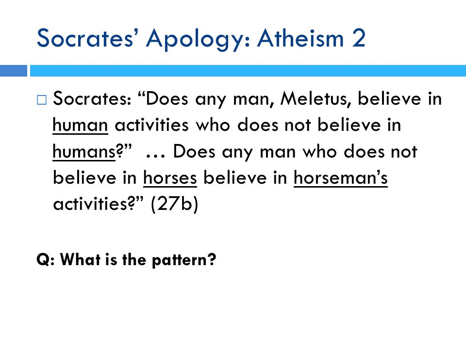 Socrates' Apology: Atheism 2  Socrates: Does any man, Meletus, believe in human activities who does not believe in humans? … Does any man who does not believe in horses believe in horseman's activities? (27b) Q: What is the pattern?