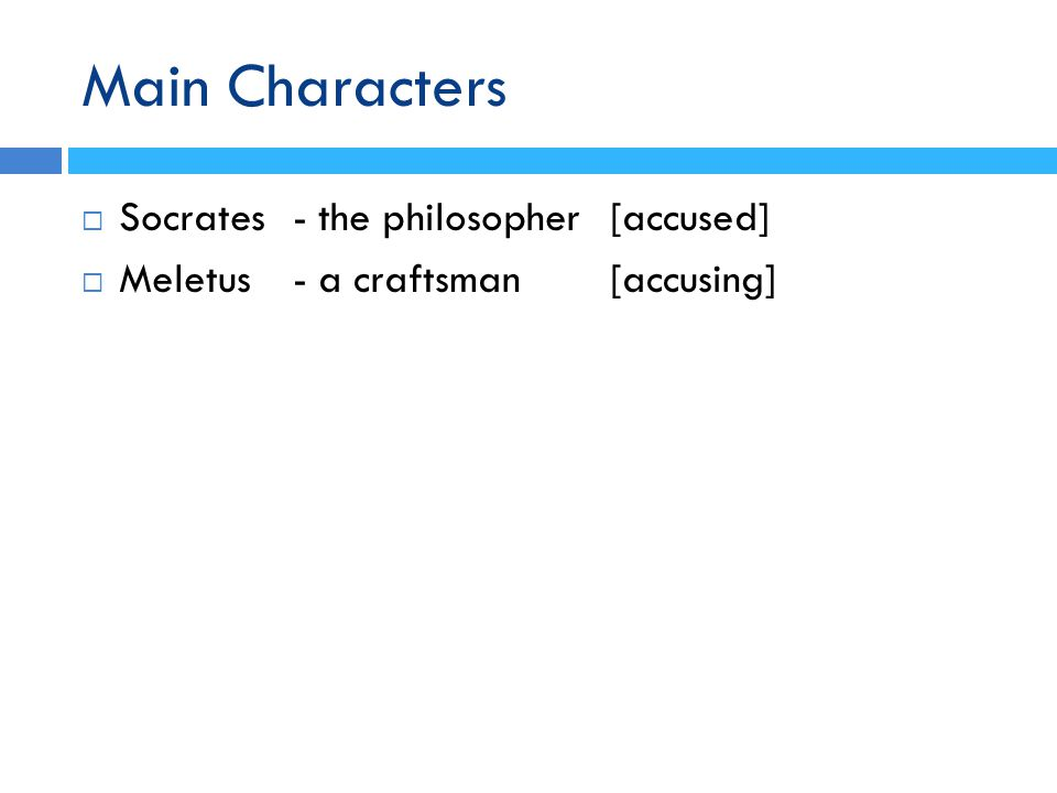 Main Characters  Socrates- the philosopher [accused]  Meletus - a craftsman[accusing]