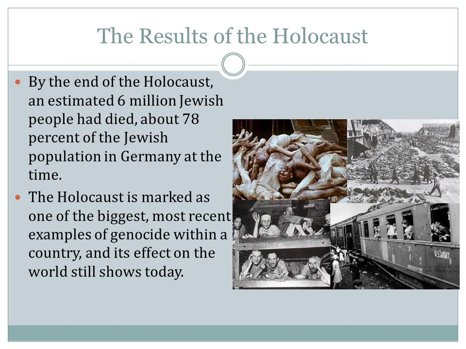 The Results of the Holocaust By the end of the Holocaust, an estimated 6 million Jewish people had died, about 78 percent of the Jewish population in Germany at the time.