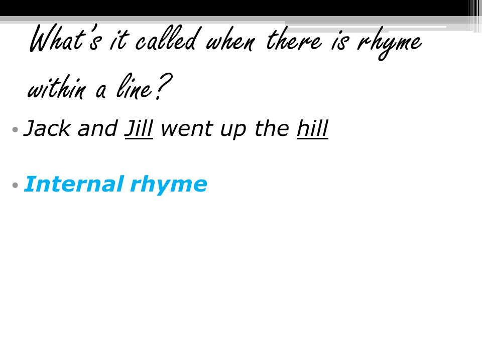 What's it called when there is rhyme within a line? Jack and Jill went up the hill Internal rhyme