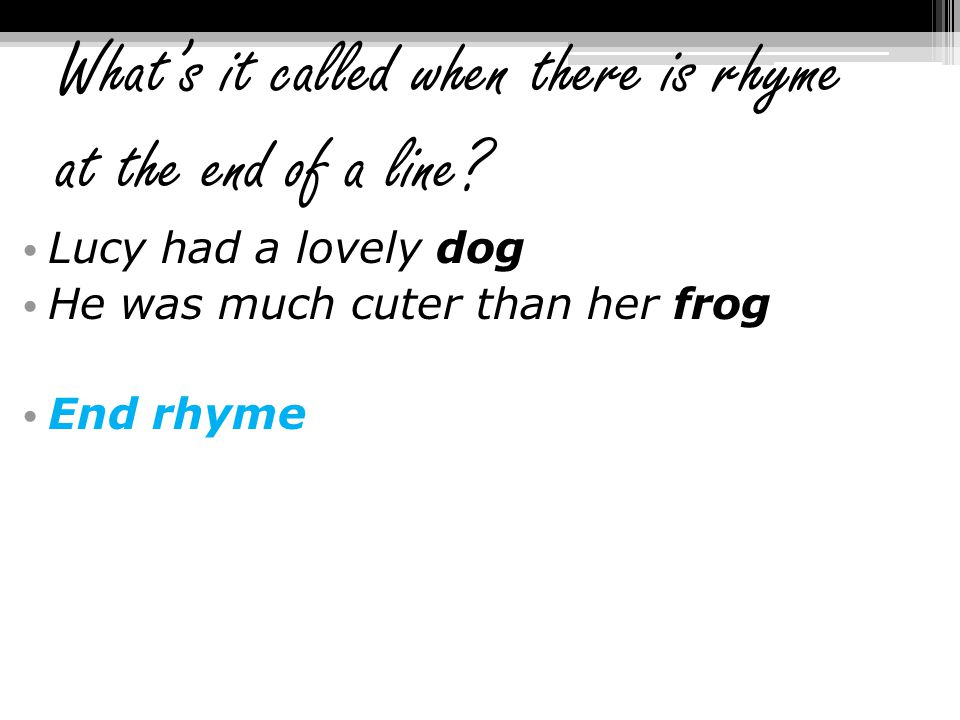 What's it called when there is rhyme at the end of a line? Lucy had a lovely dog He was much cuter than her frog End rhyme