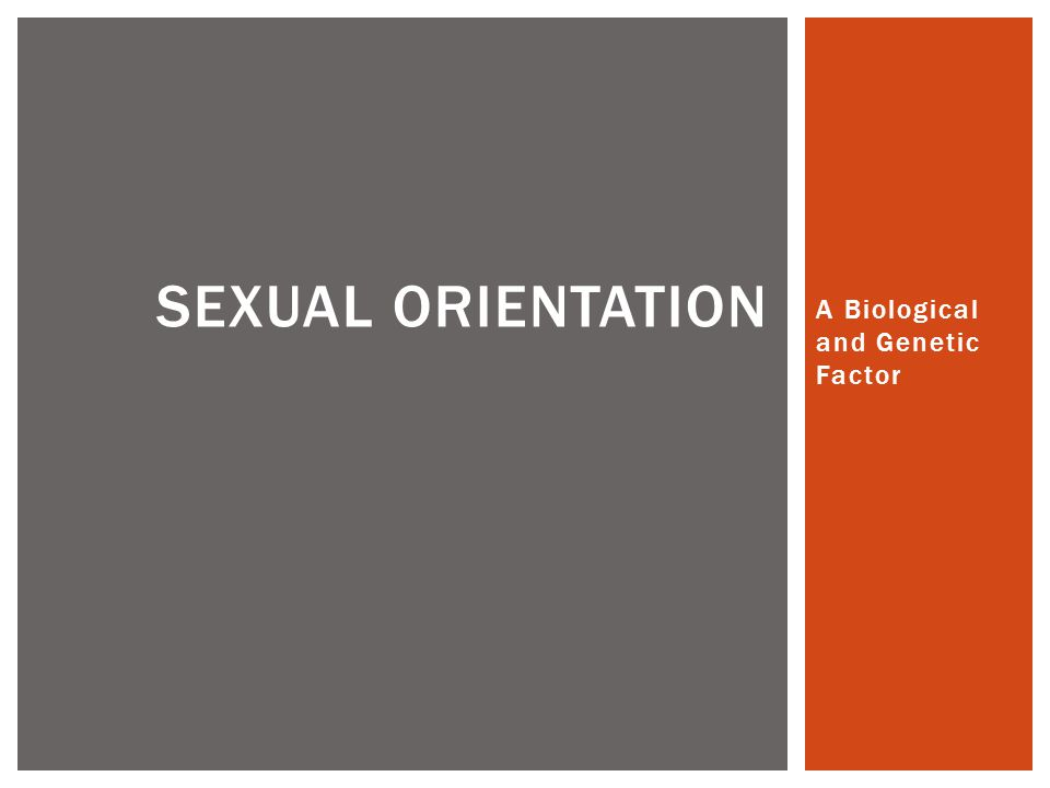 A Biological and Genetic Factor SEXUAL ORIENTATION
