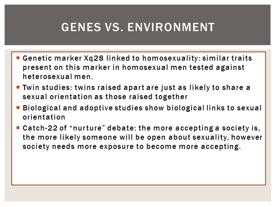  Genetic marker Xq28 linked to homosexuality: similar traits present on this marker in homosexual men tested against heterosexual men.  Twin studies