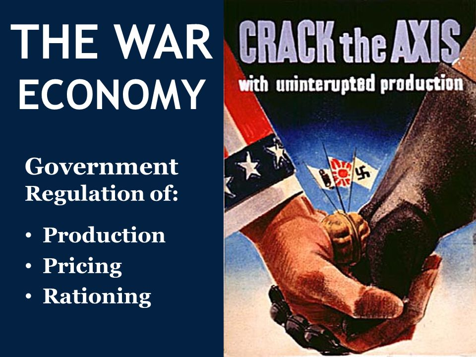 THE WAR ECONOMY Government Regulation of: Production Pricing Rationing