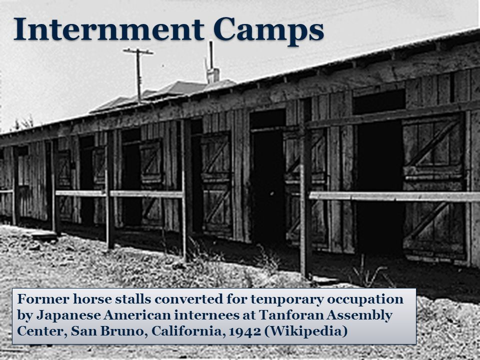Internment Camps Former horse stalls converted for temporary occupation by Japanese American internees at Tanforan Assembly Center, San Bruno, California, 1942 (Wikipedia)