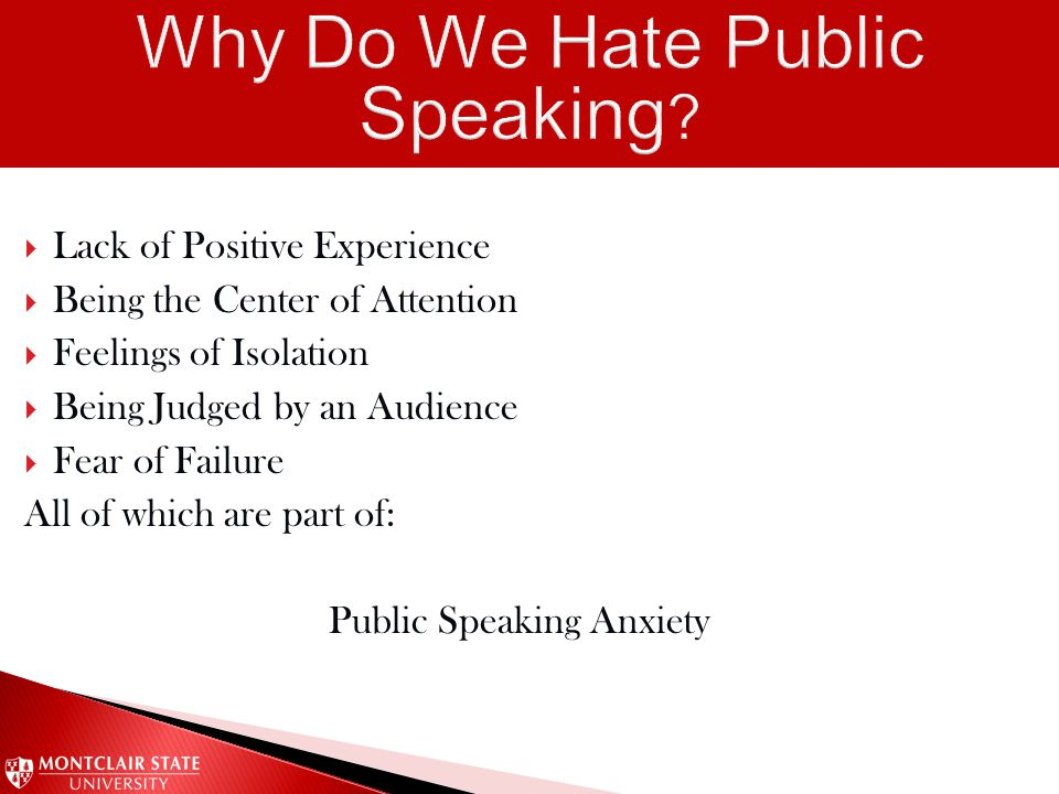  Lack of Positive Experience  Being the Center of Attention  Feelings of Isolation  Being Judged by an Audience  Fear of Failure All of which are part of: Public Speaking Anxiety