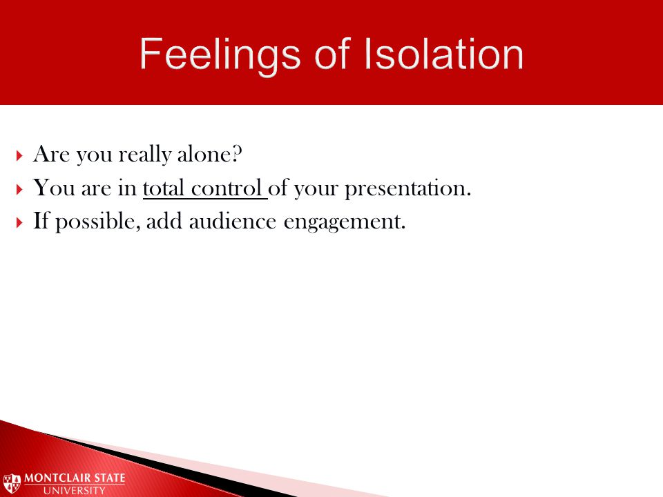  Are you really alone?  You are in total control of your presentation.  If possible, add audience engagement.