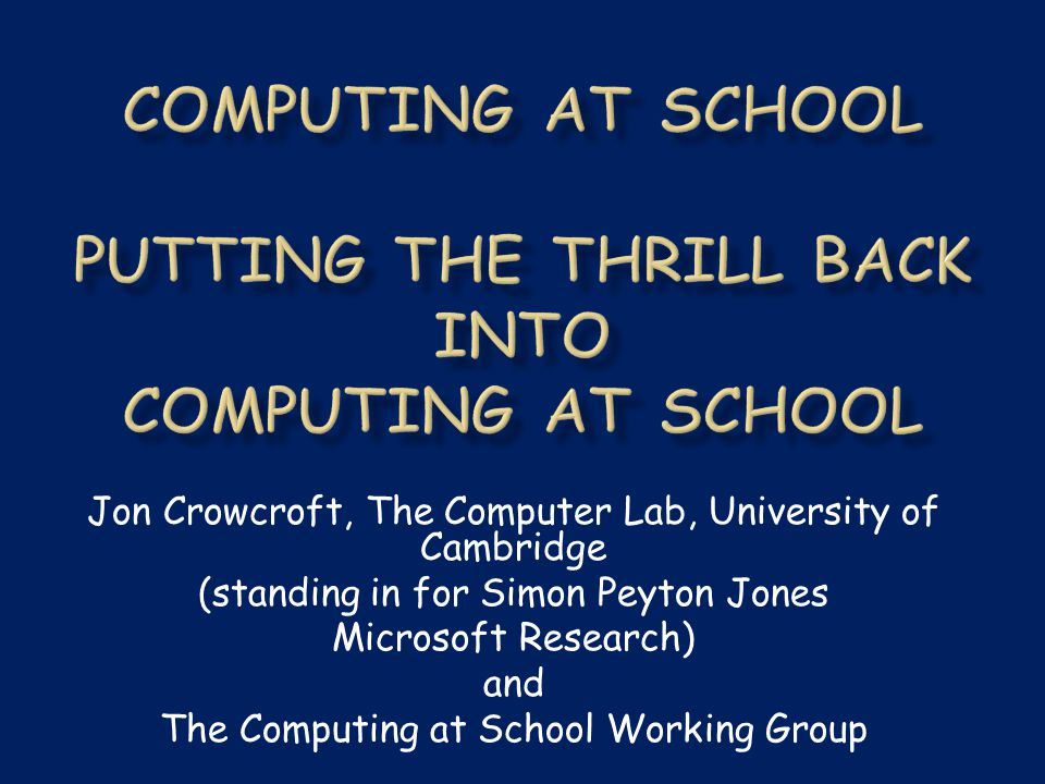 Jon Crowcroft, The Computer Lab, University of Cambridge (standing in for Simon Peyton Jones Microsoft Research) and The Computing at School Working Group