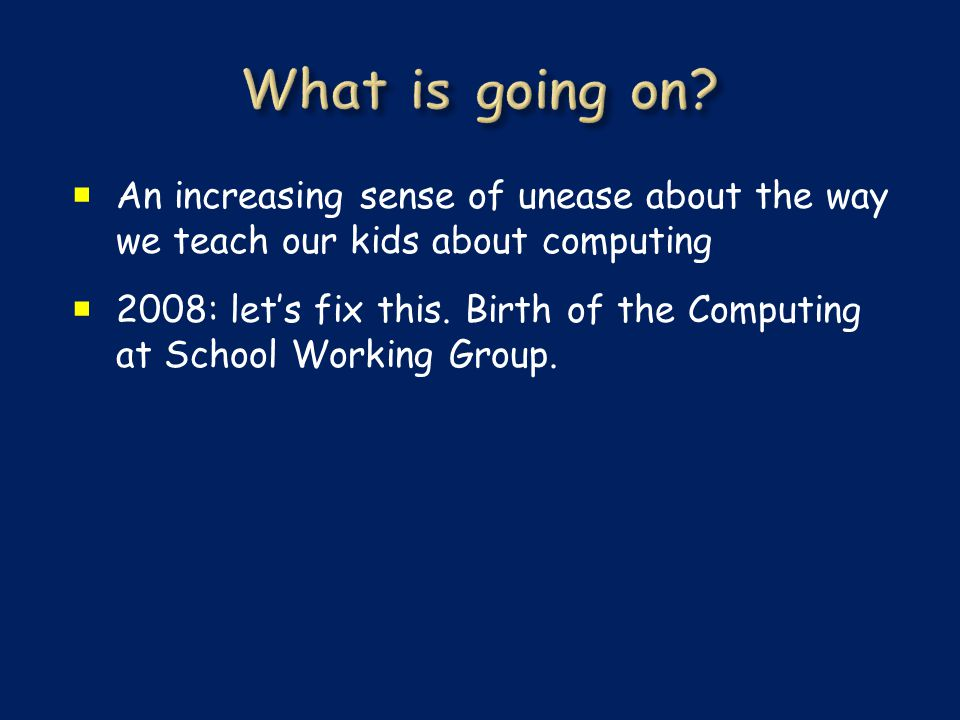  An increasing sense of unease about the way we teach our kids about computing  2008: let's fix this.