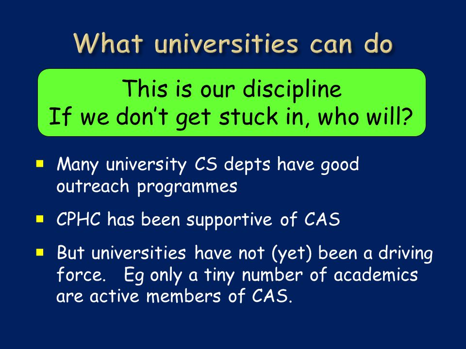  Many university CS depts have good outreach programmes  CPHC has been supportive of CAS  But universities have not (yet) been a driving force.