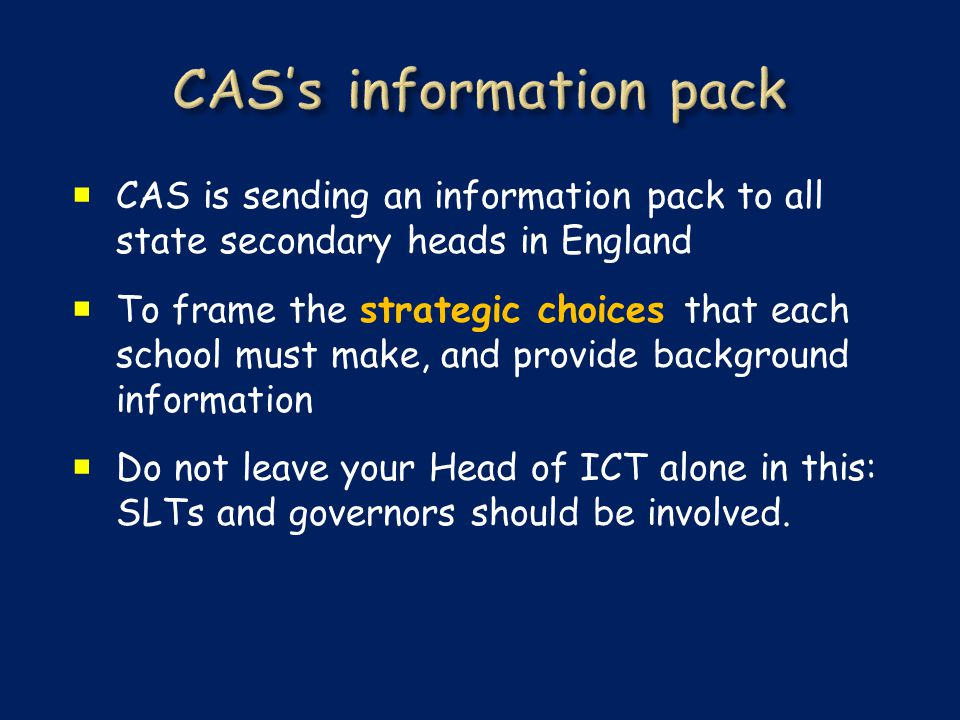  CAS is sending an information pack to all state secondary heads in England  To frame the strategic choices that each school must make, and provide background information  Do not leave your Head of ICT alone in this: SLTs and governors should be involved.