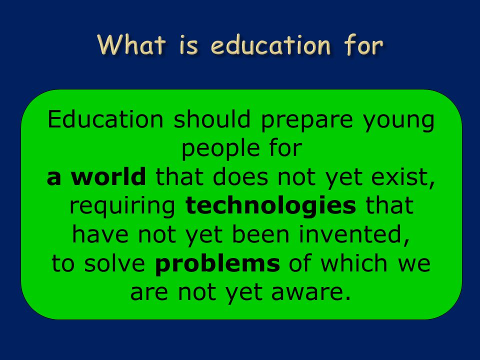 Education should prepare young people for a world that does not yet exist, requiring technologies that have not yet been invented, to solve problems of which we are not yet aware.