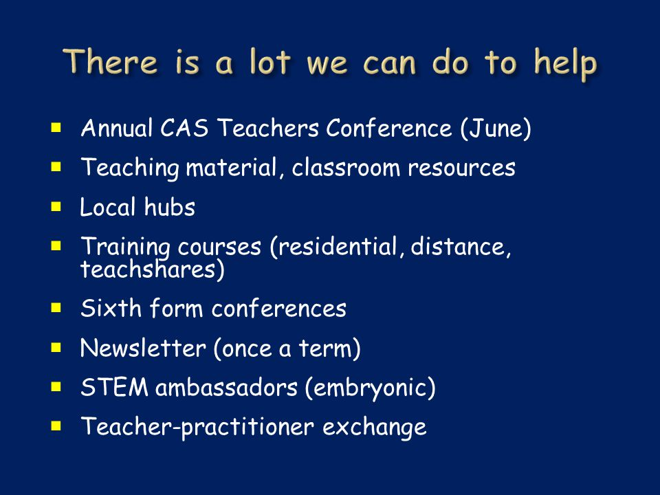  Annual CAS Teachers Conference (June)  Teaching material, classroom resources  Local hubs  Training courses (residential, distance, teachshares)  Sixth form conferences  Newsletter (once a term)  STEM ambassadors (embryonic)  Teacher-practitioner exchange
