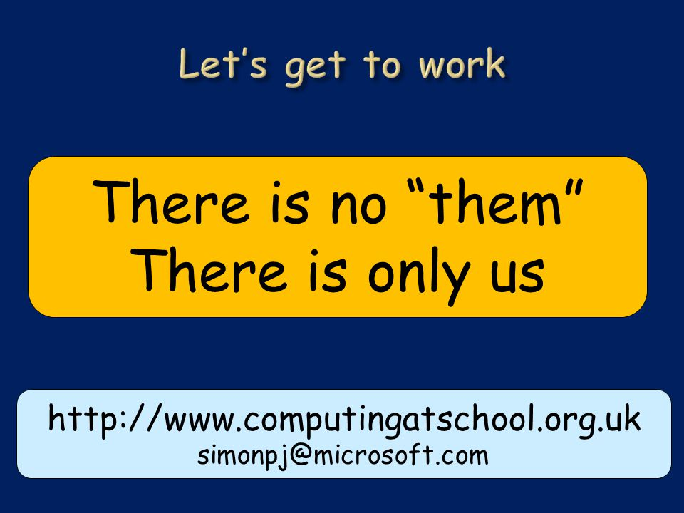 http://www.computingatschool.org.uk simonpj@microsoft.com There is no them There is only us