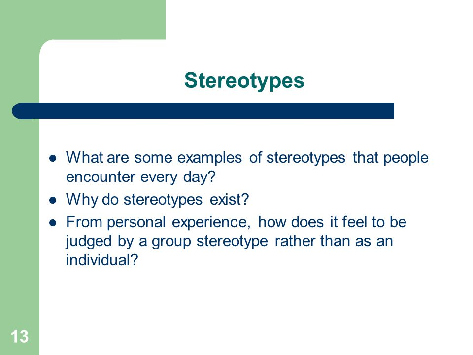 Stereotypes What are some examples of stereotypes that people encounter every day? Why do stereotypes exist? From personal experience, how does it fee