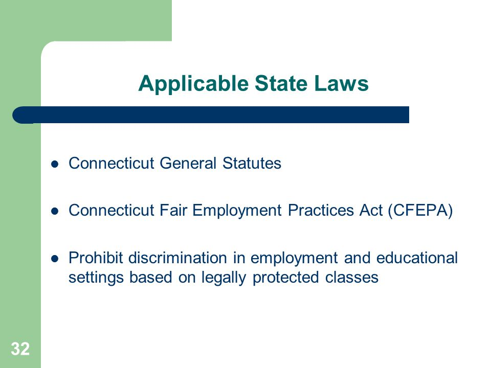 Applicable State Laws Connecticut General Statutes Connecticut Fair Employment Practices Act (CFEPA) Prohibit discrimination in employment and educati