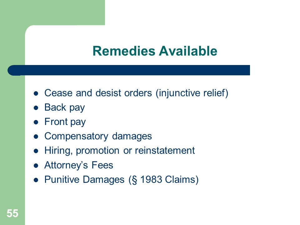 55 Remedies Available Cease and desist orders (injunctive relief) Back pay Front pay Compensatory damages Hiring, promotion or reinstatement Attorney'