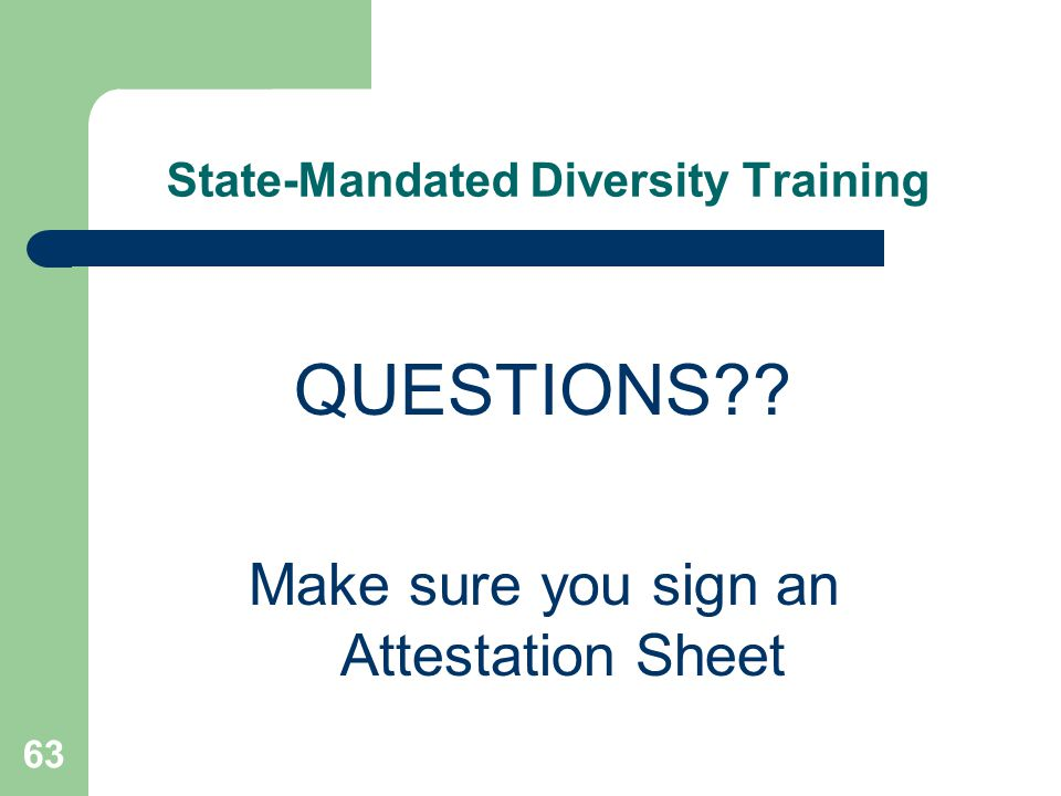 State-Mandated Diversity Training QUESTIONS?? Make sure you sign an Attestation Sheet 63