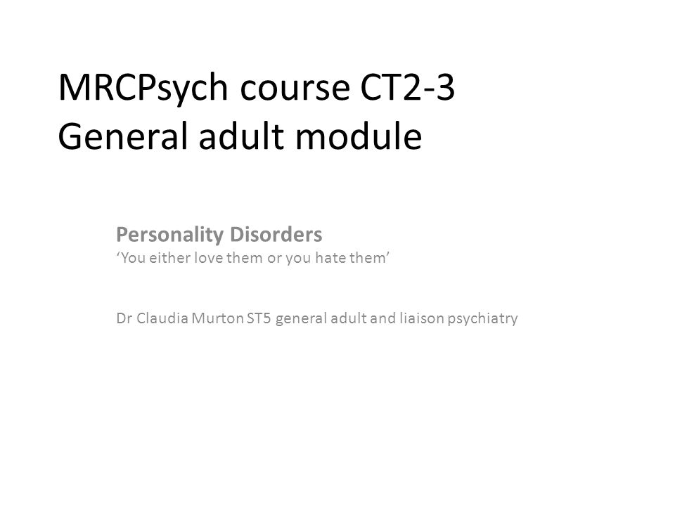 MRCPsych course CT2-3 General adult module Personality Disorders 'You either love them or you hate them' Dr Claudia Murton ST5 general adult and liaison psychiatry