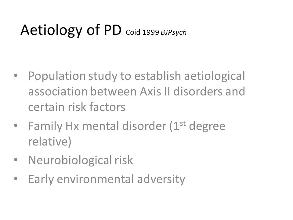 Aetiology of PD Coid 1999 BJPsych Population study to establish aetiological association between Axis II disorders and certain risk factors Family Hx mental disorder (1 st degree relative) Neurobiological risk Early environmental adversity